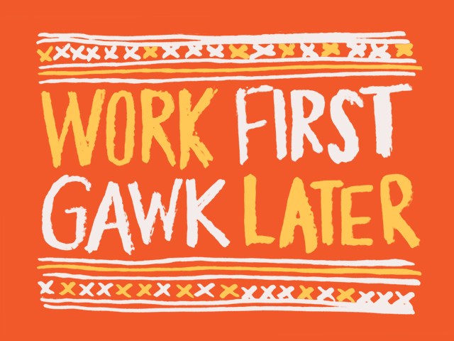 work-first-gawk-later